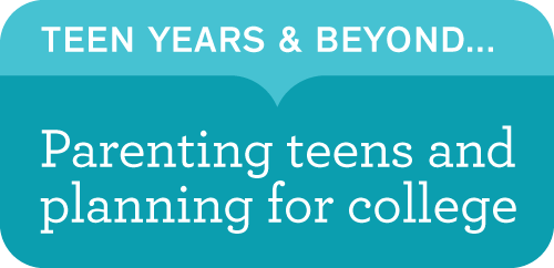 The Teen Years and Beyond: Parenting teens and planning for college